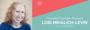 Female Founder Feature, Lori Mihalich-Levin, Mindful Return