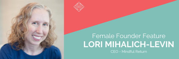 Female Founder Feature, Lori Mihalich-Levin, Mindful Return
