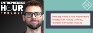Podcast: Entrepreneur Hour with Chris Michael Harris – Working Moms and The Motherhood Penalty with Ashley Connell founder of Prowess Project